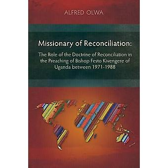 Missionary of Reconciliation The Role of the Doctrine of Reconciliation in the Preaching of Bishop Festo Kivengere of Uganda between 19711988 by Olwa & Alfred