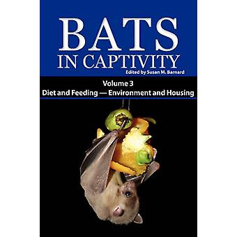 Bats in Captivity. Volume 3 Diet and Feeding  Environment and Housing by Barnard & Susan M.