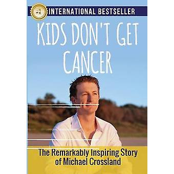 Kids Dont Get Cancer The Remarkably Inspiring Story of Michael Crossland by Crossland & Michael