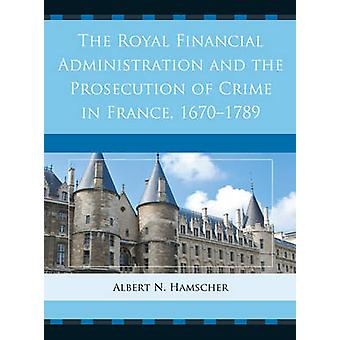 The Royal Financial Administration and the Prosecution of Crime in France 16701789 by Hamscher & Albert N.