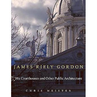 James Riely Gordon - His Courthouses and Other Public Architecture by