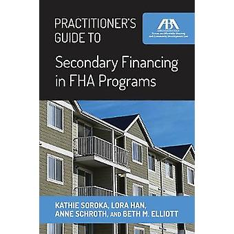 Practitioner's Guide to Secondary Financing in FHA Programs by Kathie
