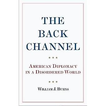 The Back Channel - American Diplomacy in a Disordered World by Ambassa