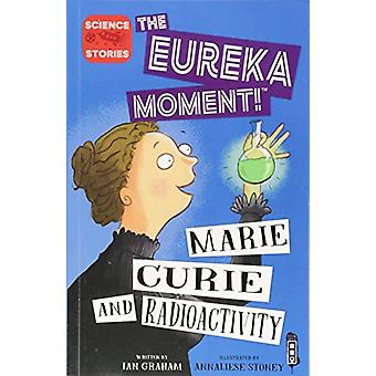 The Eureka Moment - Marie Curie and Radioactivity by Ian Graham - 9781