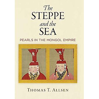 The Steppe and the Sea - Pearls in the Mongol Empire by Thomas T. Alls