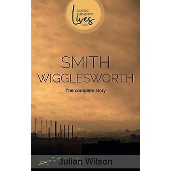 Smith Wigglesworth - The Complete Story by Julian Wilson - 97817889310