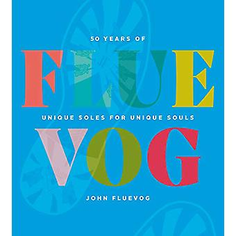 FLUEVOG - 50 Years of Unique Soles for Unique Souls by John Fluevog -