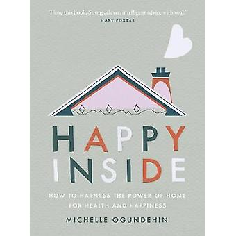 Happy Inside How to harness the power of home for health and happiness