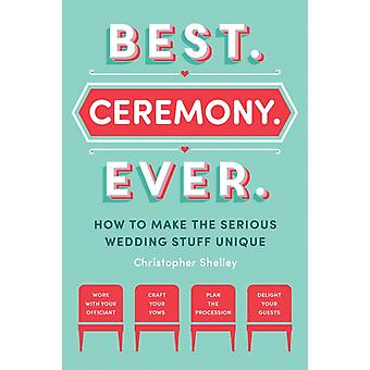 Best Ceremony Ever  How to Make the Serious Wedding Stuff Unique by Christopher Shelley