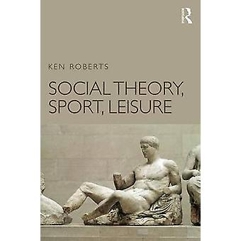 Social Theory Sport Leisure by Ken Roberts
