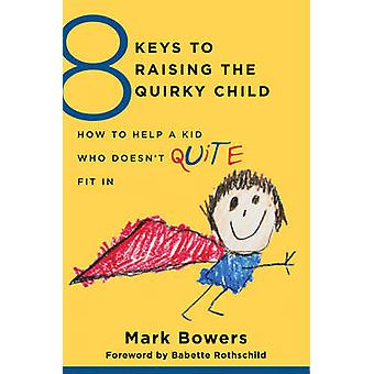 8 Keys to Raising the Quirky Child - How to Help a Kid Who Doesn't (Qu