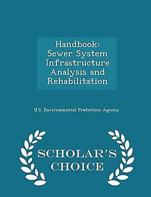 Handbook Sewer System Infrastructure Analysis and Rehabilitation  Scholars Choice Edition by U.S. Environmental Protection Agency
