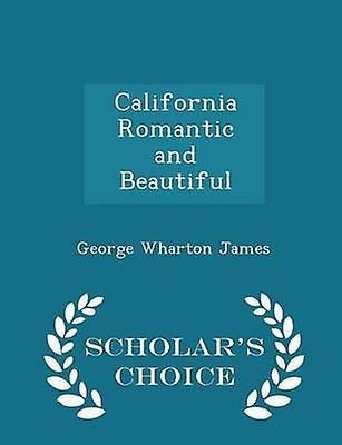 California Romantic and Beautiful  Scholars Choice Edition by James & George Wharton