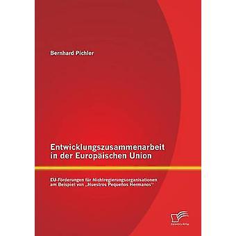 Entwicklungszusammenarbeit in Der Europaischen Union EuForderungen Fur Nichtregierungsorganisationen Am Beispiel Von Nuestros Pequenos Hermanos by Pichler & Bernhard