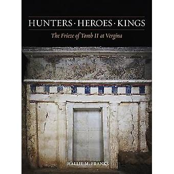 Hunters - Heroes - Kings - The Frieze of Tomb II at Vergina by Hallie