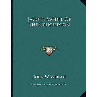 Jacob's Model of the Crucifixion by John W Wright - 9781163072776 Book