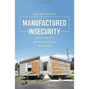 Manufactured Insecurity Mobile Home Parks and Americans Tenuous Right to Place por Esther Sullivan
