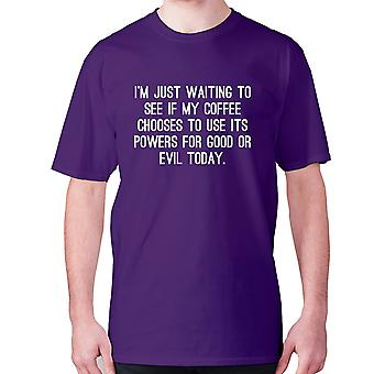 Mens funny coffee t-shirt slogan tee novelty hilarious - I'm just waiting to see if my coffee chooses to use its powers for good or evil today