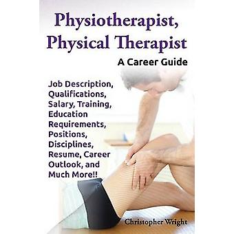 Physiotherapist Physical Therapist. Job Description Qualifications Salary Training Education Requirements Positions Disciplines Resume Career by Wright & Christopher