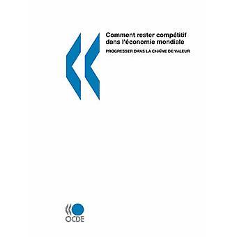 Comment rester comptitif dans lconomie mondiale  Progresser dans la chane de valeur by OECD Publishing