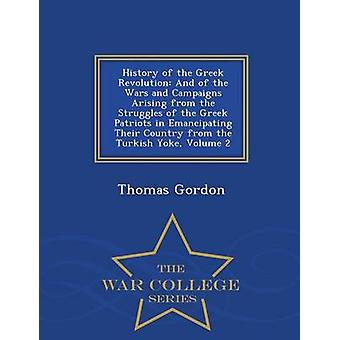 History of the Greek Revolution And of the Wars and Campaigns Arising from the Struggles of the Greek Patriots in Emancipating Their Country from the Turkish Yoke Volume 2  War College Series by Gordon & Thomas
