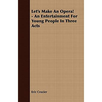 Lets Make An Opera  An Entertainment For Young People In Three Acts by Crozier & Eric