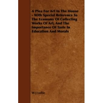 A Plea for Art in the House  With Special Reference to the Economy of Collecting Works of Art and the Importance of Taste in Education and Morals by Loftie & W. J.