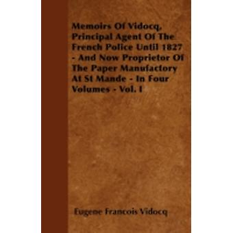 Memoirs Of Vidocq Principal Agent Of The French Police Until 1827  And Now Proprietor Of The Paper Manufactory At St Mande  In Four Volumes  Vol. I by Vidocq & Eugene Francois