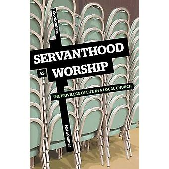 Servanthood as Worship The Privilege of Life in a Local Church by Palmer & Nate