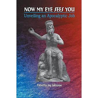 Now My Eye Sees You Unveiling an Apocalyptic Job by Johnson & Timothy Jay