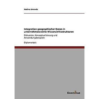 Integration geographischer Daten in unternehmensweite WissensinfrastrukturenDiskussion Konzeptualisierung und Anwendungsbeispiele by Amende & Nadine