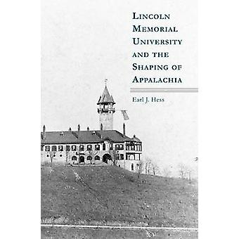 Lincoln Memorial University and the Shaping of Appalachia by Earl J.
