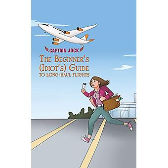 The Beginner's (Idiot's) Guide to Long-Haul Flights by Captain Jock -