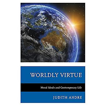 Worldly Virtue - Moral Ideals and Contemporary Life by Judith Andre -