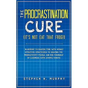The Procrastination Cure (It's Not Eat That Frog!) - Blueprint to Mast