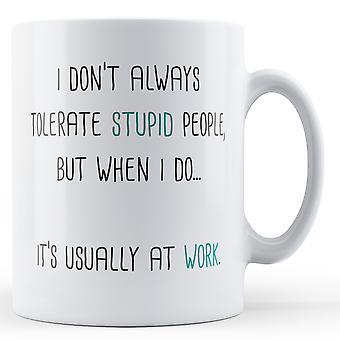 Siempre no tolero gente estúpida, pero cuando lo hacer... generalmente es en el trabajo - taza impresa