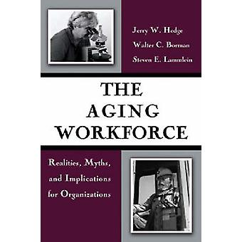The Aging Workforce - Realities - Myths - and Implications for Organiz
