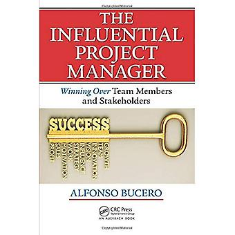 The Influential Project Manager: Winning Over Team Members and Stakeholders (Best Practices and Advances in Program...