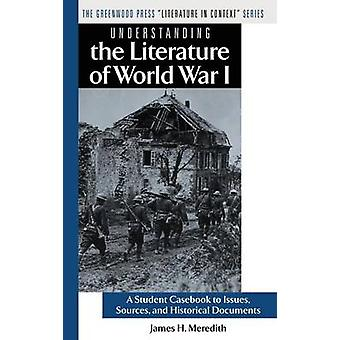 Understanding the Literature of World War I A Student Casebook to Issues Sources and Historical Documents by Meredith & James H.