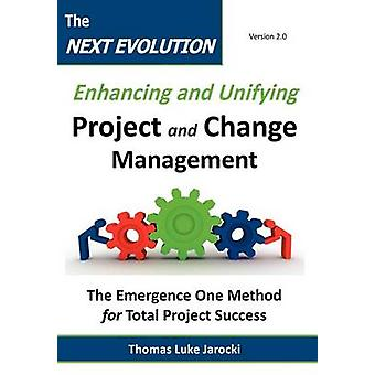 The Next Evolution  Enhancing and Unifying Project and Change Management The Emergence One Method for Total Project Success by Jarocki & Thomas Luke