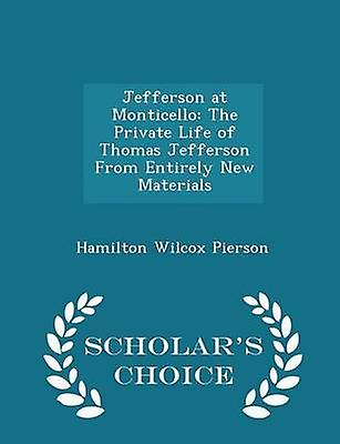Jefferson at Monticello The Private Life of Thomas Jefferson From Entirely New Materials  Scholars Choice Edition by Pierson & Hamilton Wilcox