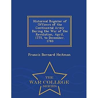Historischen Register der Offiziere der Kontinentalarmee während des Krieges der Revolution April 1775 bis Dezember 1783 Krieg College-Serie von Heitman & Francis Bernard