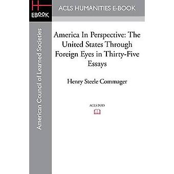 America In Perspective The United States through foreign eyes in thirtyfive essays Edited with introduction and notes by Commager & Henry Steele