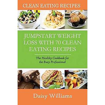 Clean Eating Recipes Jumpstart Weight Loss with 70 Clean Eating Recipes The Healthy Cookbook for the Busy Professional by Williams & Daisy