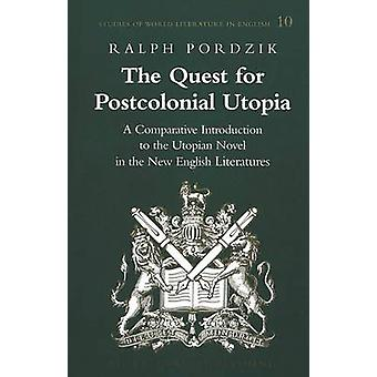 The Quest for Postcolonial Utopia  A Comparative Introduction to the Utopian Novel in the New English Literatures by Ralph Pordzik