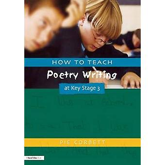 How to Teach Poetry Writing at Key Stage 3 by Corbett & Pie