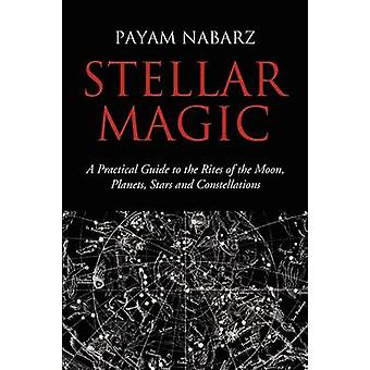 Stellar Magic A Practical Guide to the Rites of the Moon Planets Stars and Constellations by Nabarz & Payam