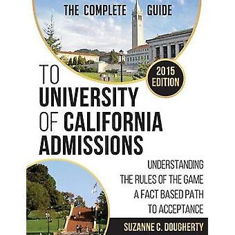 The 2015 Complete Guide to University of California Admissions Understanding the Rules of the Game  A Fact Based Path to Acceptance by Dougherty & Suzanne