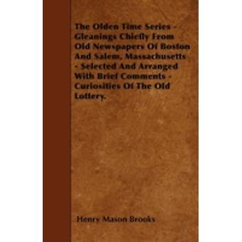The Olden Time Series  Gleanings Chiefly From Old Newspapers Of Boston And Salem Massachusetts  Selected And Arranged With Brief Comments  Curiosities Of The Old Lottery. by Brooks & Henry Mason