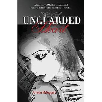 Unguarded Heart A True Story of Murder Violence and Survival Hidden on the Other Side of Paradise by McTaggart & Amelia